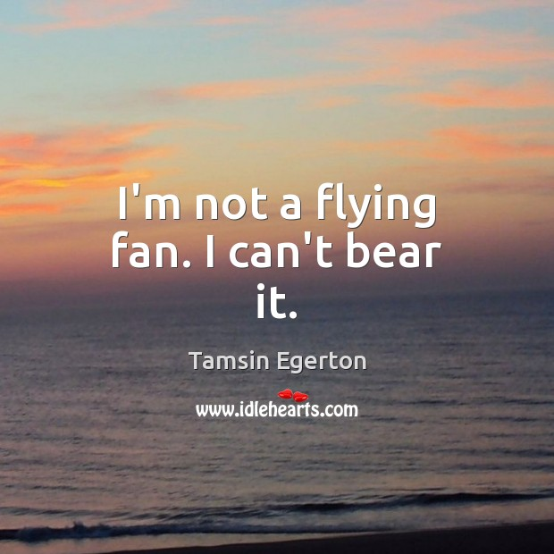 I'm not a flying fan. I can't bear it. Tamsin Egerton Picture Quote