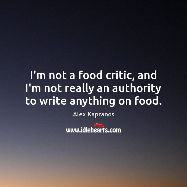 Image, I'm not a food critic, and I'm not really an authority to write anything on food.