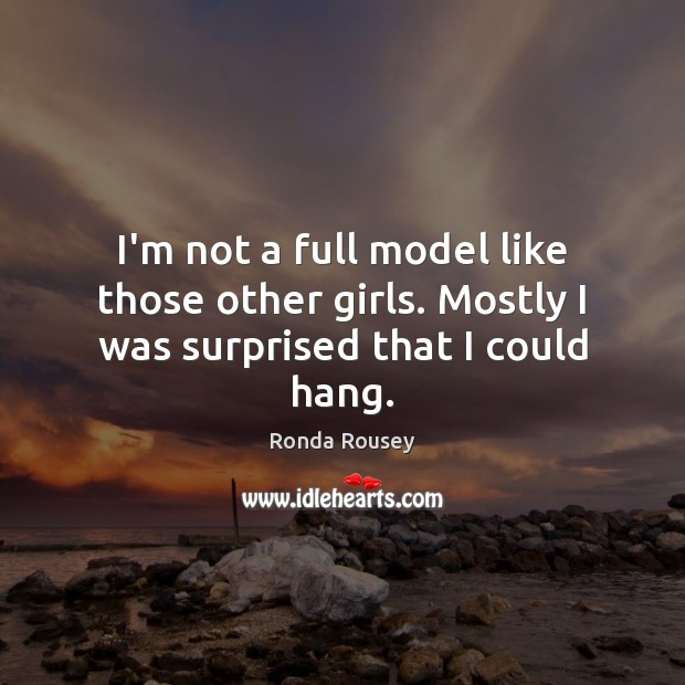 I'm not a full model like those other girls. Mostly I was surprised that I could hang. Image