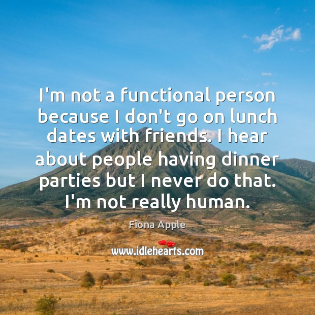 I'm not a functional person because I don't go on lunch dates Fiona Apple Picture Quote