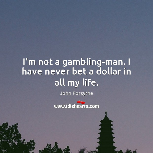 I'm not a gambling-man. I have never bet a dollar in all my life. Image