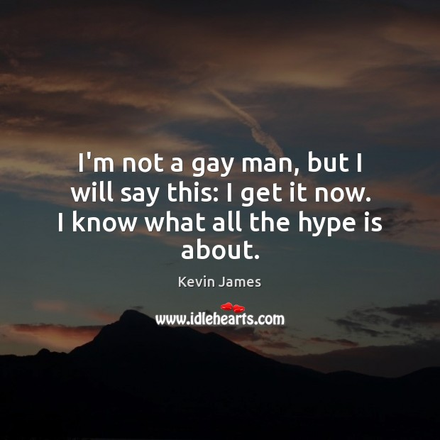 I'm not a gay man, but I will say this: I get it now. I know what all the hype is about. Kevin James Picture Quote