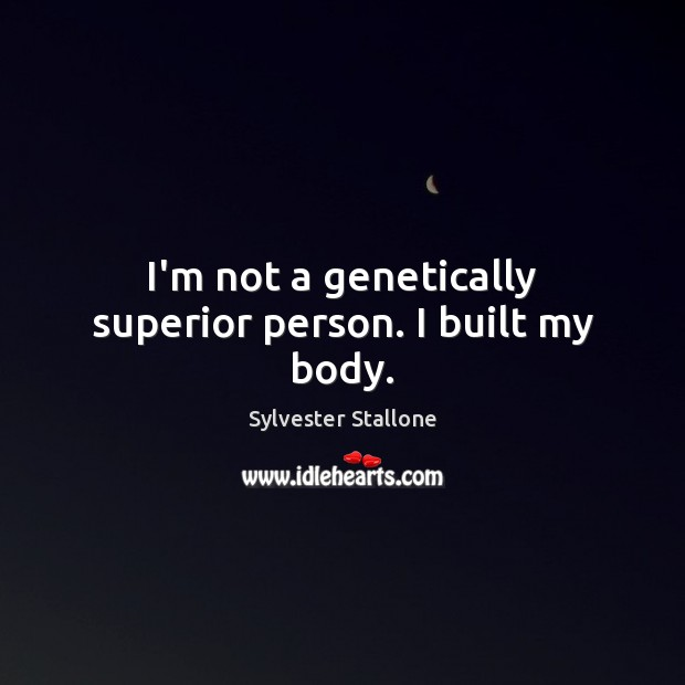 I'm not a genetically superior person. I built my body. Sylvester Stallone Picture Quote