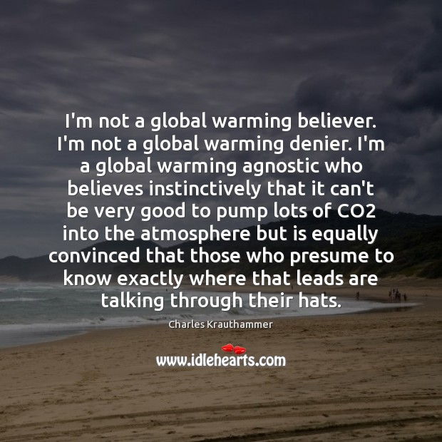 Image, I'm not a global warming believer. I'm not a global warming denier.