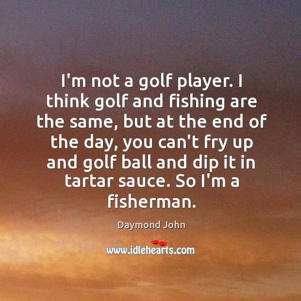 I'm not a golf player. I think golf and fishing are the Image