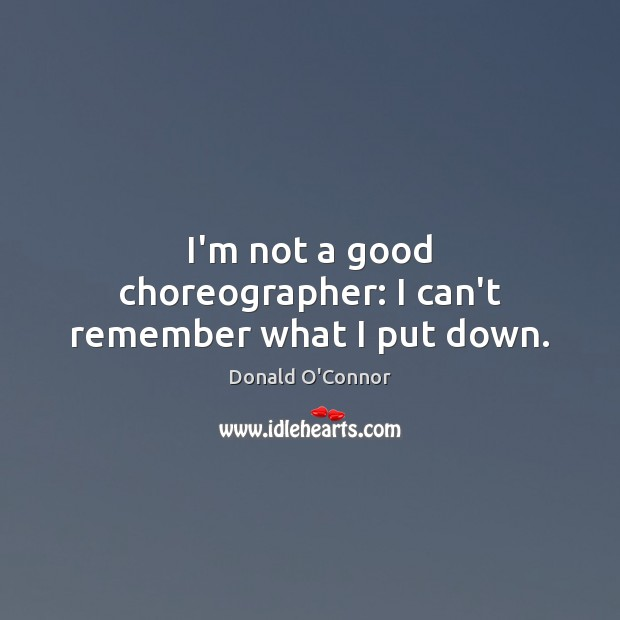 I'm not a good choreographer: I can't remember what I put down. Donald O'Connor Picture Quote