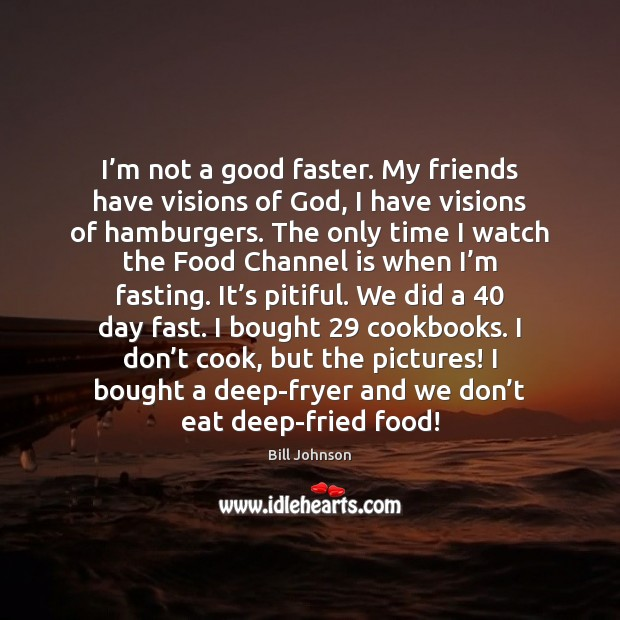 I'm not a good faster. My friends have visions of God, Bill Johnson Picture Quote