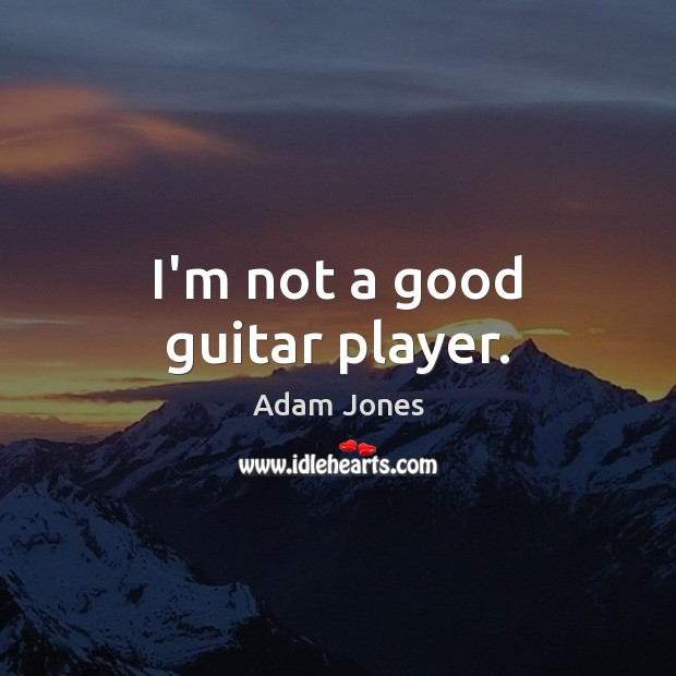 Image, I'm not a good guitar player.