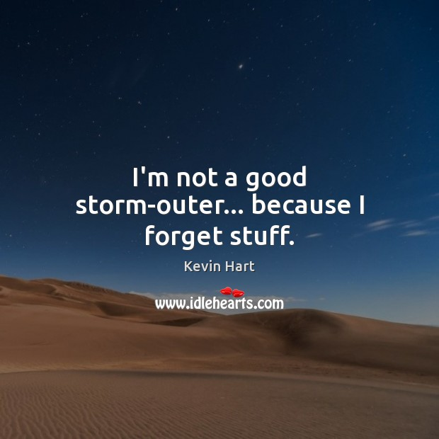 I'm not a good storm-outer… because I forget stuff. Kevin Hart Picture Quote