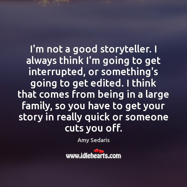 I'm not a good storyteller. I always think I'm going to get Amy Sedaris Picture Quote
