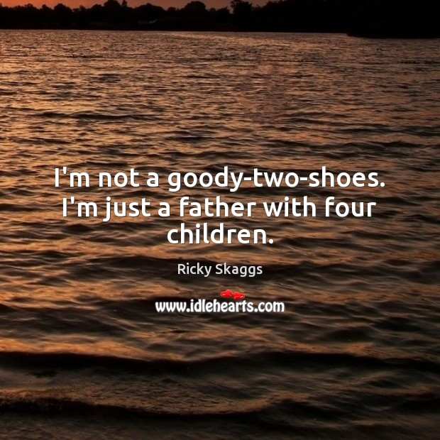 I'm not a goody-two-shoes. I'm just a father with four children. Image