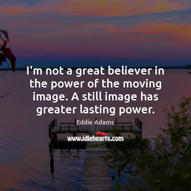 Image, I'm not a great believer in the power of the moving image.