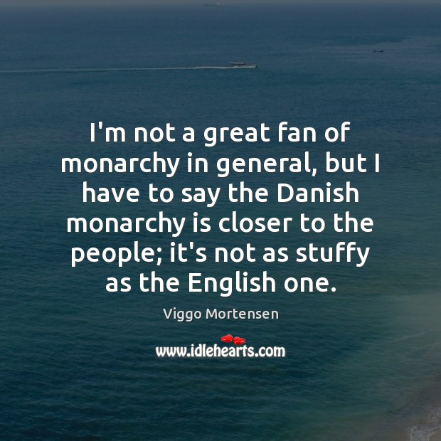I'm not a great fan of monarchy in general, but I have Viggo Mortensen Picture Quote