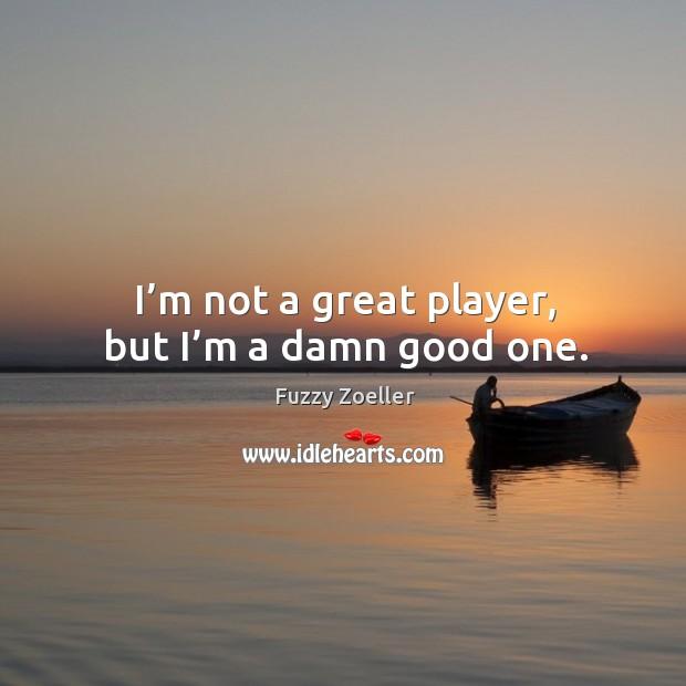 I'm not a great player, but I'm a damn good one. Image