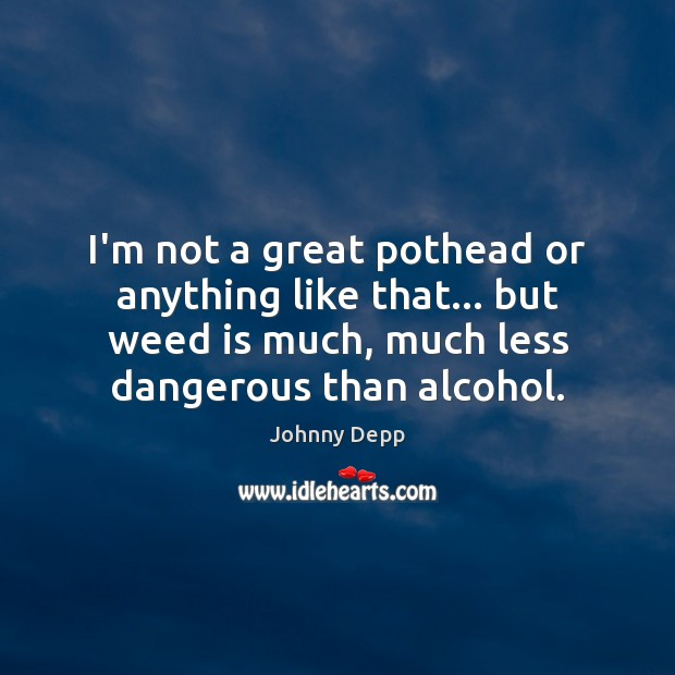 I'm not a great pothead or anything like that… but weed is Johnny Depp Picture Quote