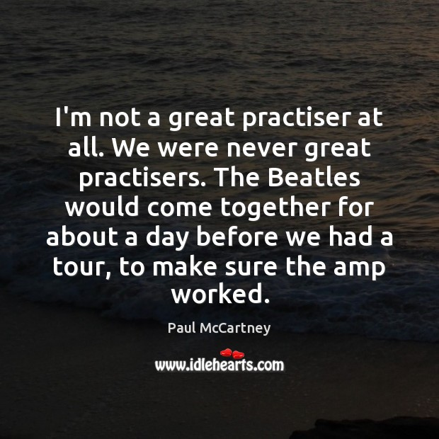 I'm not a great practiser at all. We were never great practisers. Paul McCartney Picture Quote