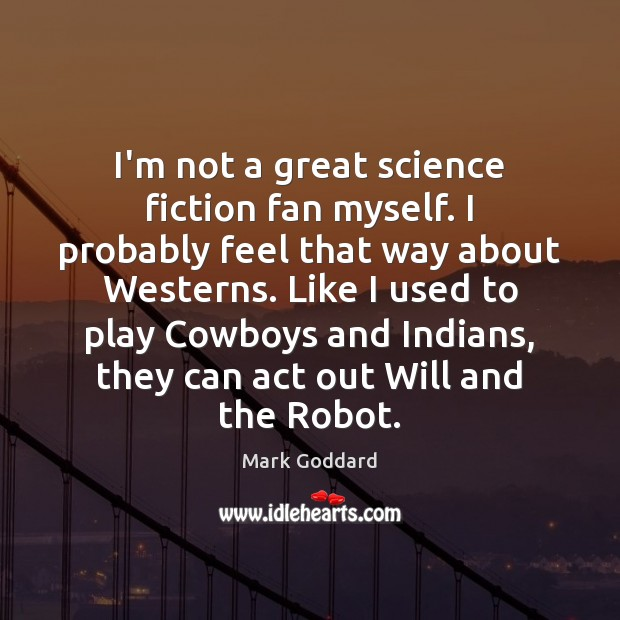 Image, I'm not a great science fiction fan myself. I probably feel that