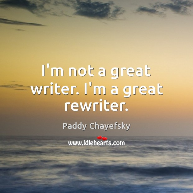 I'm not a great writer. I'm a great rewriter. Image