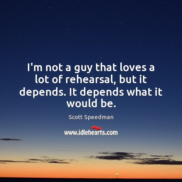 I'm not a guy that loves a lot of rehearsal, but it depends. It depends what it would be. Scott Speedman Picture Quote