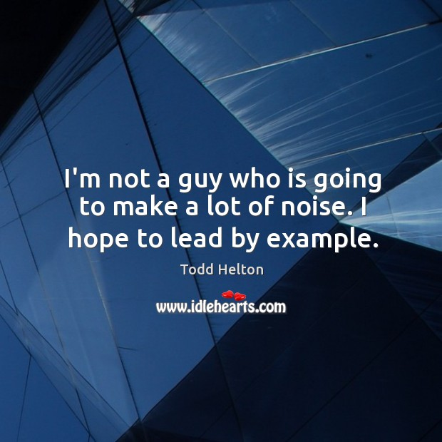 I'm not a guy who is going to make a lot of noise. I hope to lead by example. Image