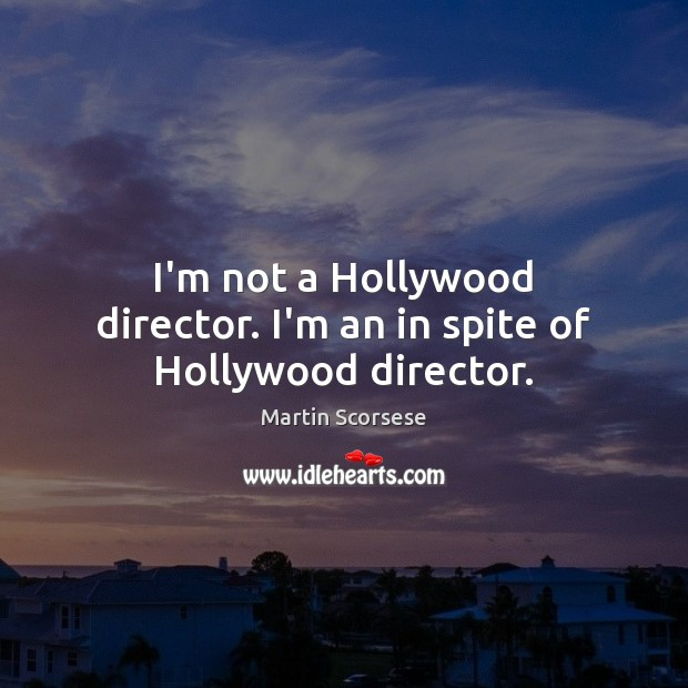 I'm not a Hollywood director. I'm an in spite of Hollywood director. Martin Scorsese Picture Quote