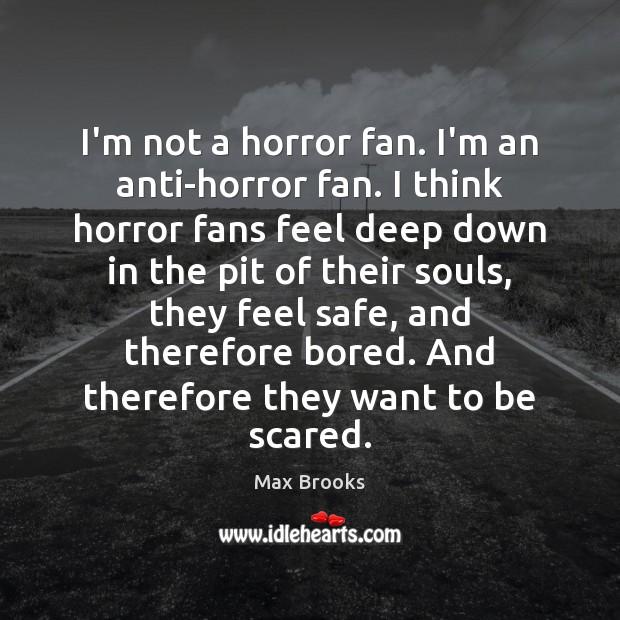 I'm not a horror fan. I'm an anti-horror fan. I think horror Max Brooks Picture Quote