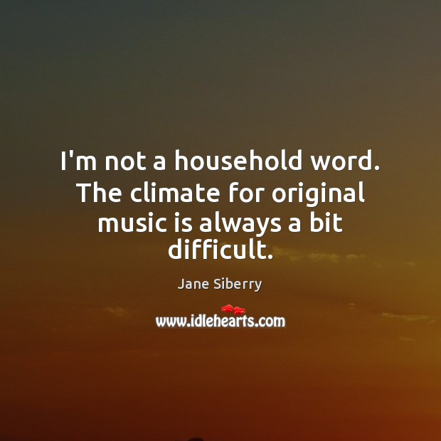 I'm not a household word. The climate for original music is always a bit difficult. Image