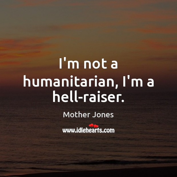 I'm not a humanitarian, I'm a hell-raiser. Image