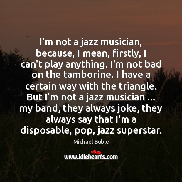 I'm not a jazz musician, because, I mean, firstly, I can't play Michael Buble Picture Quote