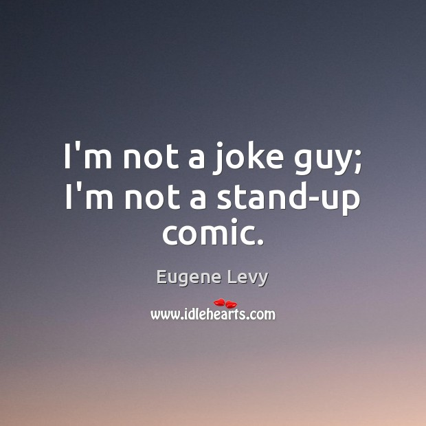 I'm not a joke guy; I'm not a stand-up comic. Eugene Levy Picture Quote