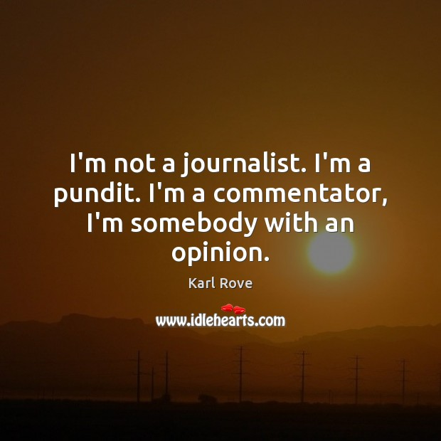 I'm not a journalist. I'm a pundit. I'm a commentator, I'm somebody with an opinion. Image