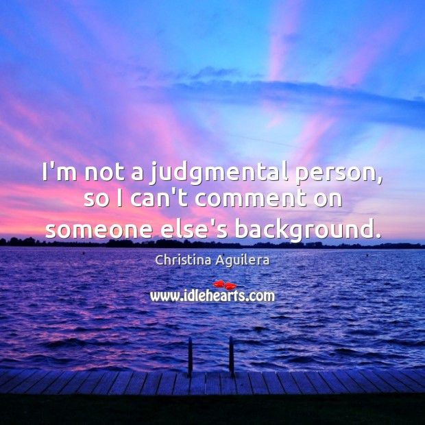 I'm not a judgmental person, so I can't comment on someone else's background. Christina Aguilera Picture Quote