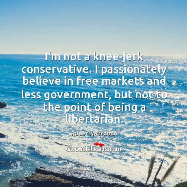 I'm not a knee-jerk conservative. I passionately believe in free markets and Rupert Murdoch Picture Quote