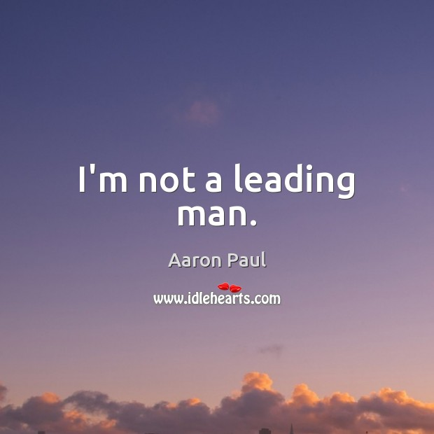 I'm not a leading man. Aaron Paul Picture Quote