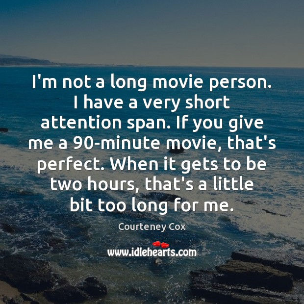 I'm not a long movie person. I have a very short attention Courteney Cox Picture Quote