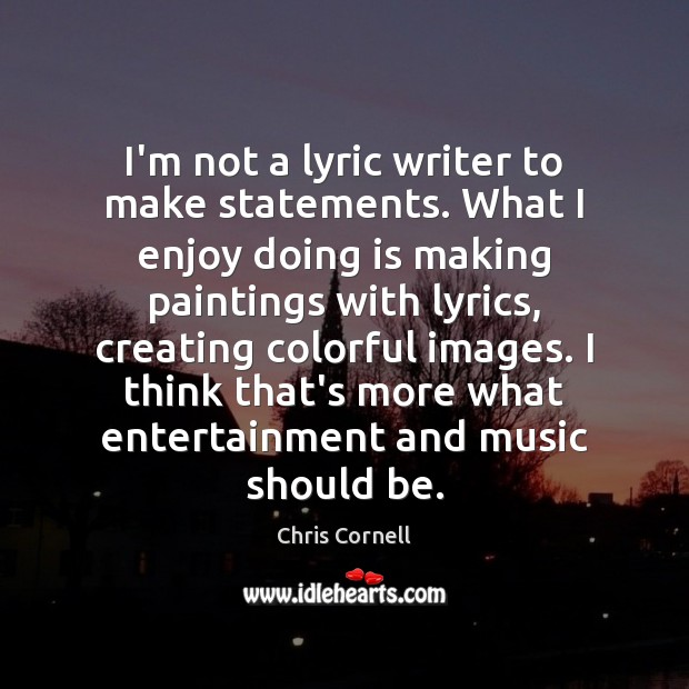 I'm not a lyric writer to make statements. What I enjoy doing Chris Cornell Picture Quote
