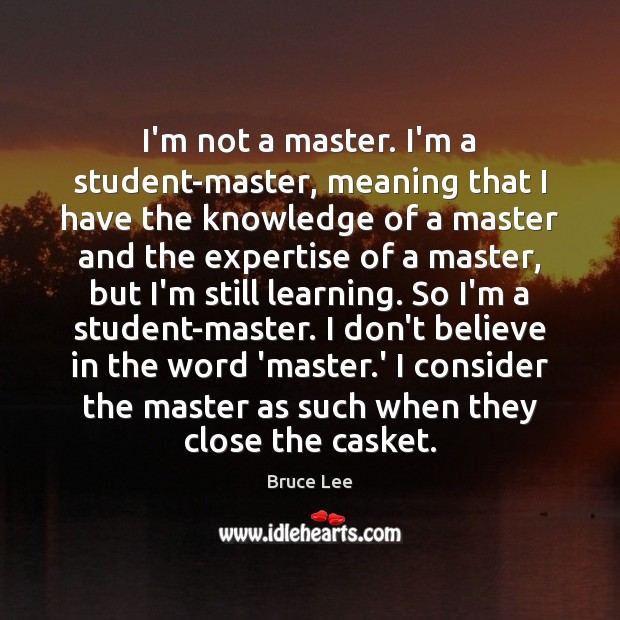 I'm not a master. I'm a student-master, meaning that I have the Bruce Lee Picture Quote