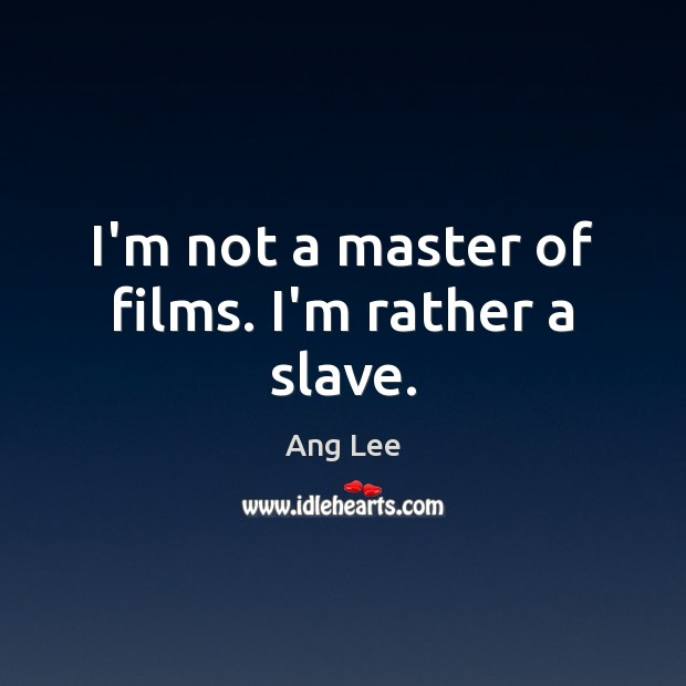 I\'m not a master of films. I\'m rather a slave.