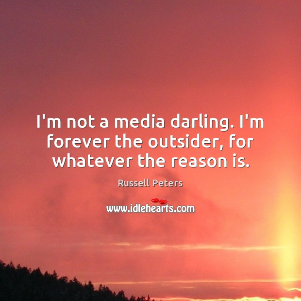 I'm not a media darling. I'm forever the outsider, for whatever the reason is. Image
