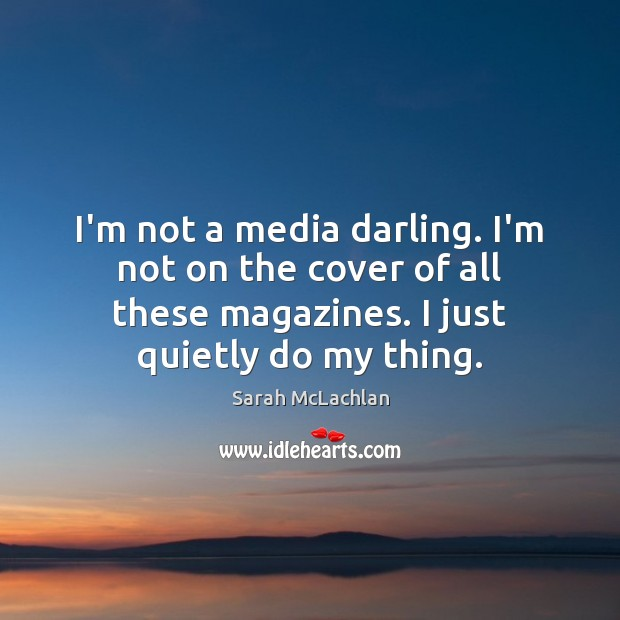Image, I'm not a media darling. I'm not on the cover of all