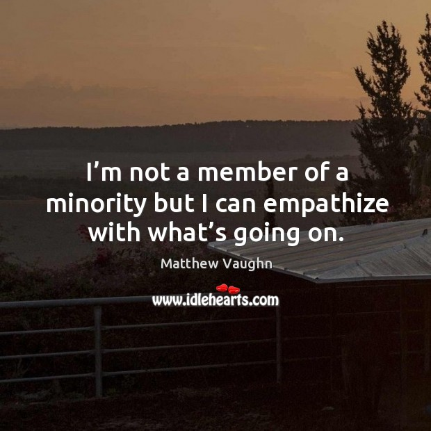 I'm not a member of a minority but I can empathize with what's going on. Matthew Vaughn Picture Quote