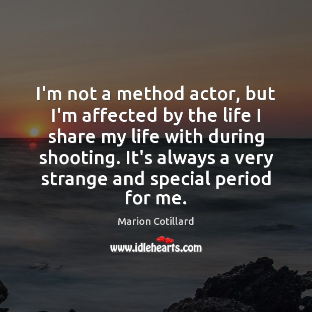 I'm not a method actor, but I'm affected by the life I Image