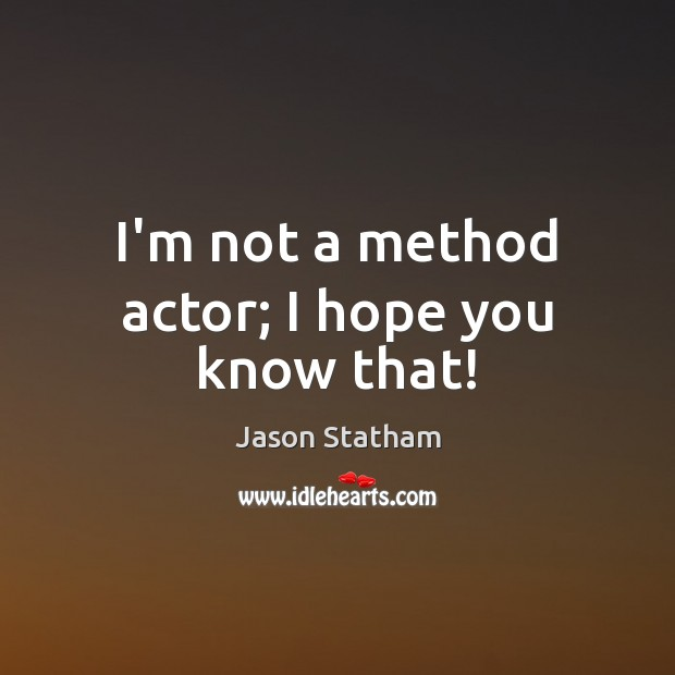 I'm not a method actor; I hope you know that! Jason Statham Picture Quote
