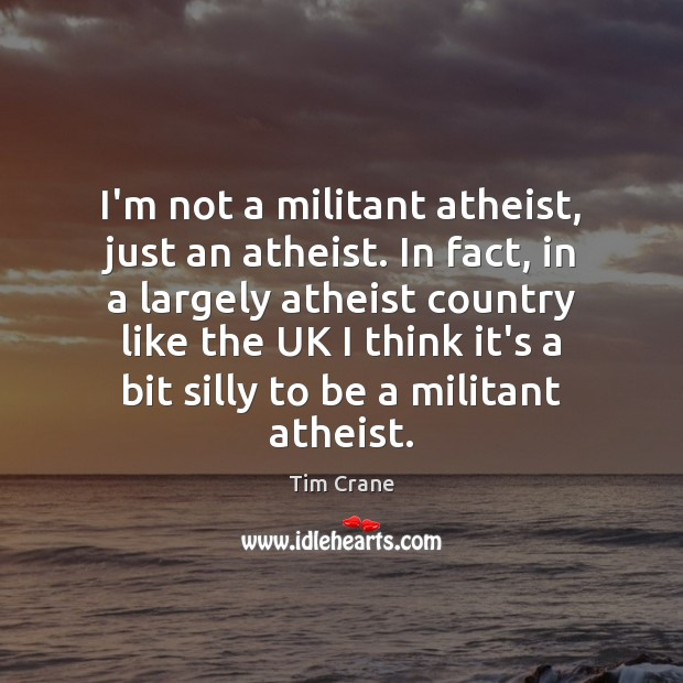 I'm not a militant atheist, just an atheist. In fact, in a Image