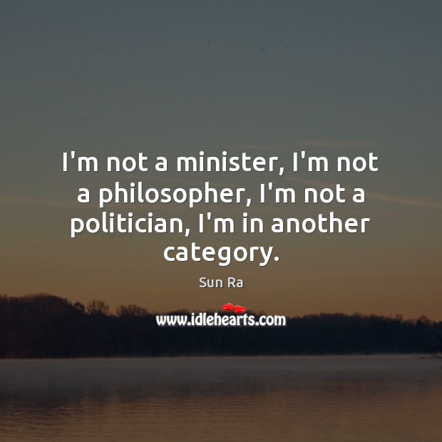 I'm not a minister, I'm not a philosopher, I'm not a politician, I'm in another category. Image