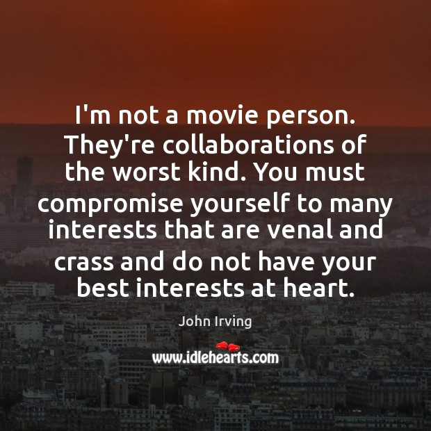 I'm not a movie person. They're collaborations of the worst kind. You John Irving Picture Quote