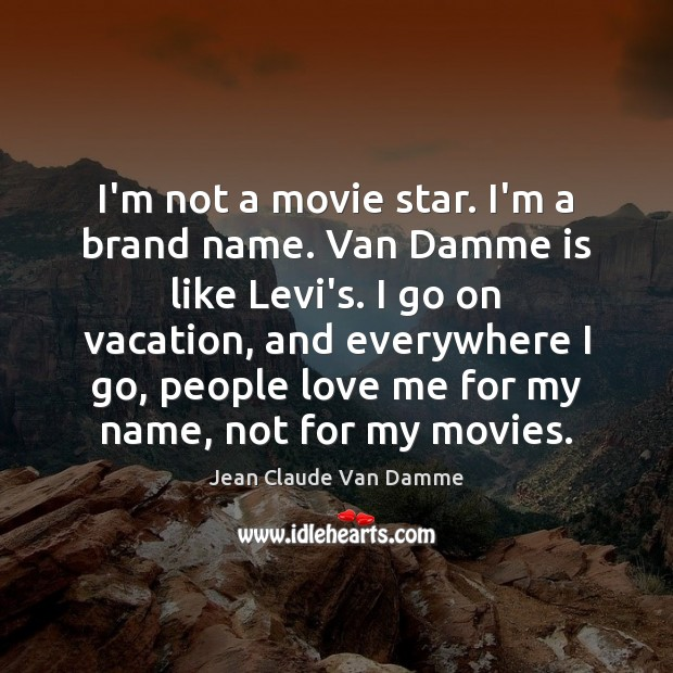 I'm not a movie star. I'm a brand name. Van Damme is Image