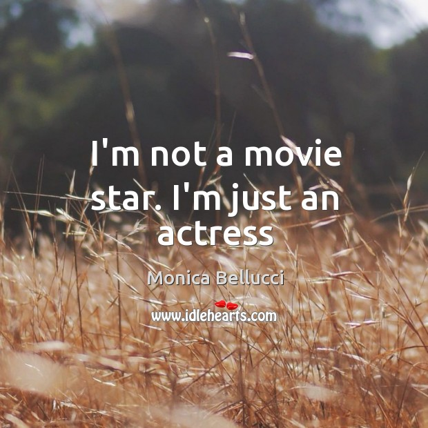 I'm not a movie star. I'm just an actress Monica Bellucci Picture Quote