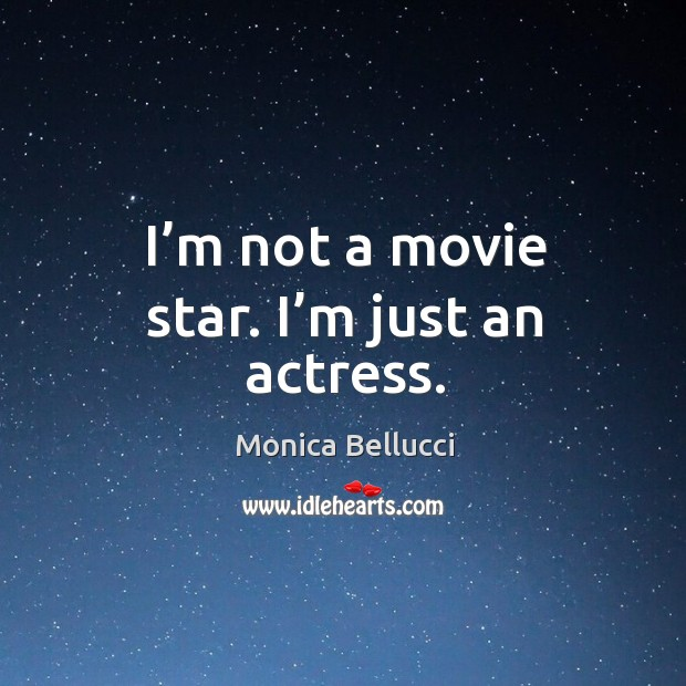 I'm not a movie star. I'm just an actress. Monica Bellucci Picture Quote