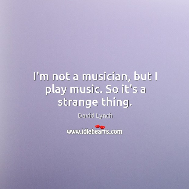 Image, I'm not a musician, but I play music. So it's a strange thing.